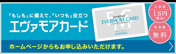 「もしも」に備えて、「いつも」役立つエヴァモアカード ホームページからもお申し込みいただけます。